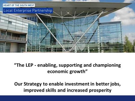 """The LEP - enabling, supporting and championing economic growth"" Our Strategy to enable investment in better jobs, improved skills and increased prosperity."