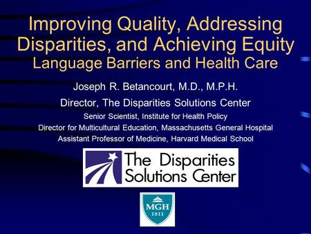 Improving Quality, Addressing Disparities, and Achieving Equity Language Barriers and Health Care Joseph R. Betancourt, M.D., M.P.H. Director, The Disparities.