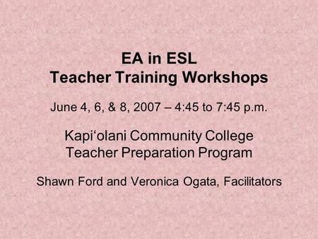 EA in ESL Teacher Training Workshops June 4, 6, & 8, 2007 – 4:45 to 7:45 p.m. Kapi'olani Community College Teacher Preparation Program Shawn Ford and Veronica.