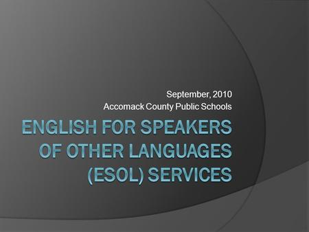 September, 2010 Accomack County Public Schools. DEFINITION OF AN LEP STUDENT  An LEP student is one: Who was not born in the U.S. or whose native language.
