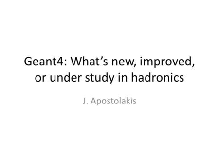 Geant4: What's new, improved, or under study in hadronics J. Apostolakis.