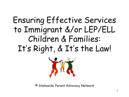 Ensuring Effective Services to Immigrant &/or LEP/ELL Children & Families: It's Right, & It's the Law! © Statewide Parent Advocacy Network 1.