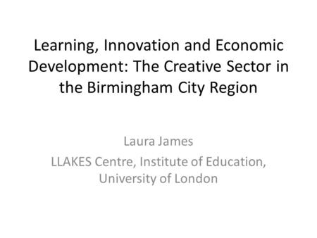 Learning, Innovation and Economic Development: The Creative Sector in the Birmingham City Region Laura James LLAKES Centre, Institute of Education, University.