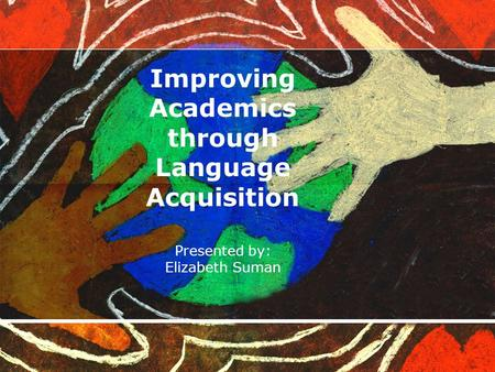 Improving Academics through Language Acquisition Presented by: Elizabeth Suman.