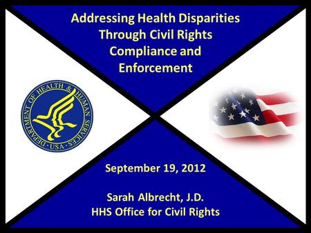 Addressing Health Disparities Through Civil Rights Compliance and Enforcement September 19, 2012 Sarah Albrecht, J.D. HHS Office for Civil Rights.