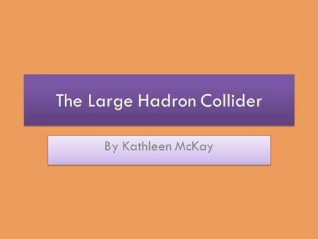 The Large Hadron Collider By Kathleen McKay. What is the LHC? The most powerful particle accelerator in the world. A synchrotron (ring-shaped particle.