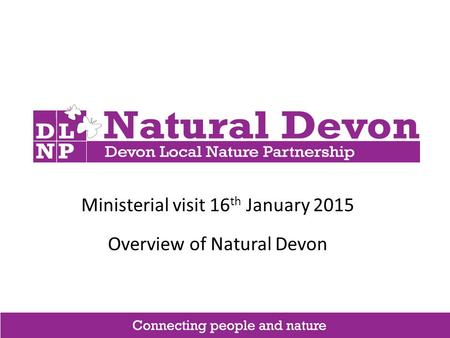 Ministerial visit 16 th January 2015 Overview of Natural Devon.