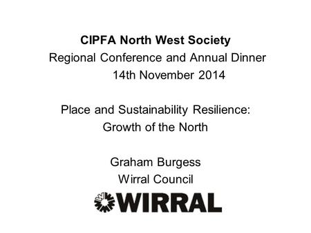 CIPFA North West Society Regional Conference and Annual Dinner 14th November 2014 Place and Sustainability Resilience: Growth of the North Graham Burgess.