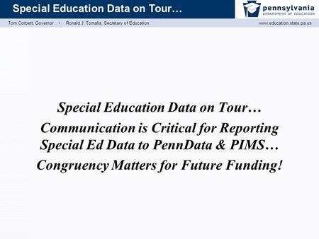 Tom Corbett, Governor ▪ Ronald J. Tomalis, Secretary of Educationwww.education.state.pa.us Special Education Data on Tour… Communication is Critical for.