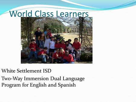 World Class Learners White Settlement ISD Two-Way Immersion Dual Language Program for English and Spanish.