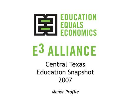 Central Texas Education Snapshot 2007 Manor Profile.