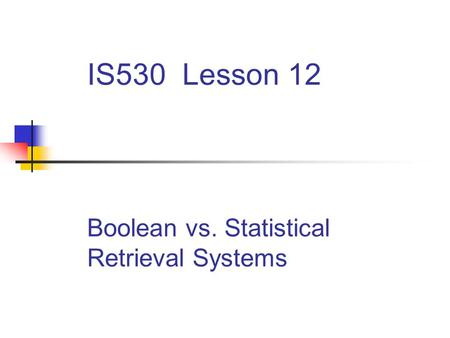 IS530 Lesson 12 Boolean vs. Statistical Retrieval Systems.