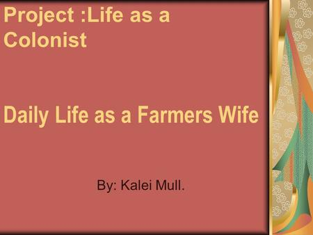 Daily Life as a Farmers Wife By: Kalei Mull. Project :Life as a Colonist.