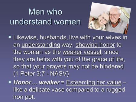 Men who understand women  Likewise, husbands, live with your wives in an understanding way, showing honor to the woman as the weaker vessel, since they.