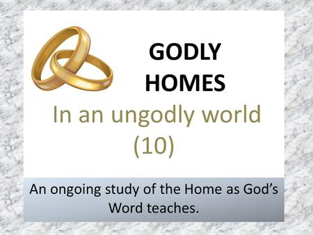 GODLY HOMES In an ungodly world (10) An ongoing study of the Home as God's Word teaches.