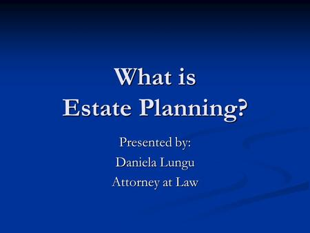 What is Estate Planning? Presented by: Daniela Lungu Attorney at Law.