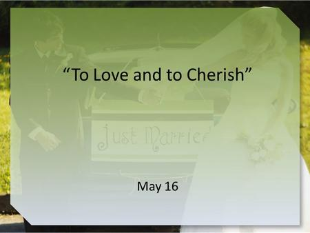 """To Love and to Cherish"" May 16. Think About It … Recall some famous television couples What positive and negative aspects of marriage were portrayed."