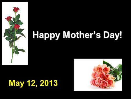 Happy Mother's Day! Happy Mother's Day! May 12, 2013.