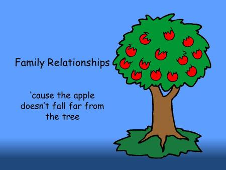 Family Relationships 'cause the apple doesn't fall far from the tree.