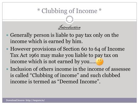 * Clubbing of Income * Introduction Generally person is liable to pay tax only on the income which is earned by him. However provisions of Section 60 to.