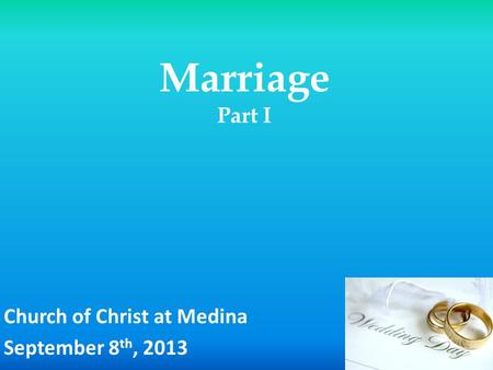 Marriage Part I Church of Christ at Medina September 8 th, 2013.