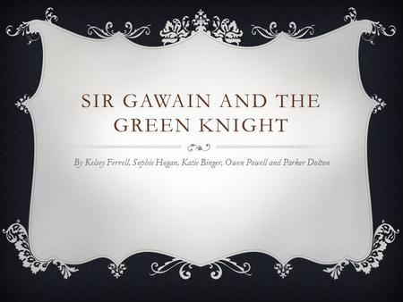 SIR GAWAIN AND THE GREEN KNIGHT By Kelsey Ferrell, Sophie Hogan, Katie Binger, Owen Powell and Parker Dolton.