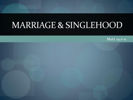 Matt 19:1-11 MARRIAGE & SINGLEHOOD. (Matt. 19)1 When Jesus had finished saying these things, he left Galilee and went into the region of Judea to the.
