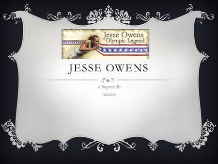 JESSE OWENS A Biography By: Madison. BIRTH AND CHILDHOOD  Born September 12, 1913  He lived in Oakville, Alabama 