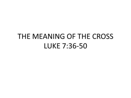 "THE MEANING OF THE CROSS LUKE 7:36-50. ""Now one of the Pharisees invited Jesus to have dinner with him, so He went to the Pharisee's house and reclined."