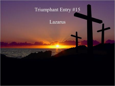 "Triumphant Entry #15 Lazarus. ""I am the resurrection and the life. He who believes in me will live even though he dies; and whoever lives and believes."