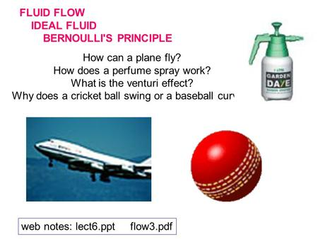 FLUID FLOW IDEAL FLUID BERNOULLI'S PRINCIPLE How can a plane fly? How does a perfume spray work? What is the venturi effect? Why does a cricket ball swing.
