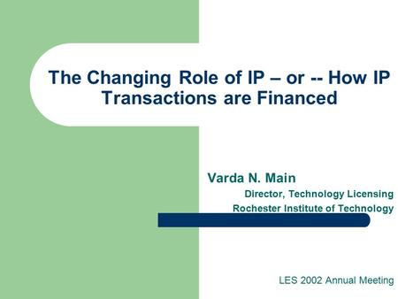 The Changing Role of IP – or -- How IP Transactions are Financed Varda N. Main Director, Technology Licensing Rochester Institute of Technology LES 2002.