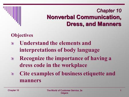 The World of Customer Service, 2e Odgers 1 Chapter 10 Chapter 10 Nonverbal Communication, Dress, and Manners Objectives Understand the elements and interpretations.