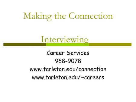 Making the Connection Interviewing Career Services 968-9078 www.tarleton.edu/connection www.tarleton.edu/~careers.