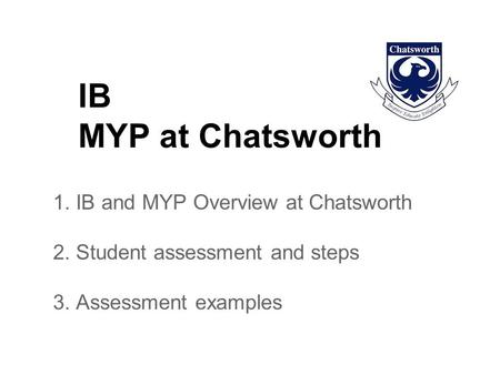 IB MYP at Chatsworth 1. IB and MYP Overview at Chatsworth 2. Student assessment and steps 3. Assessment examples.