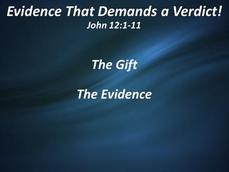Evidence That Demands a Verdict! John 12:1-11 The Gift The Evidence.