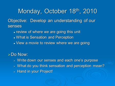 Monday, October 18 th, 2010 Objective: Develop an understanding of our senses review of where we are going this unit review of where we are going this.
