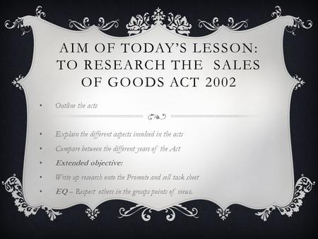 AIM OF TODAY'S LESSON: TO RESEARCH THE SALES OF GOODS ACT 2002 Outline the acts Explain the different aspects involved in the acts Compare between the.