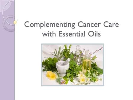 Complementing Cancer Care with Essential Oils. What Are Essential Oils? Aromatic volatile liquids Life essence of the plant Chemical Constituents determine.