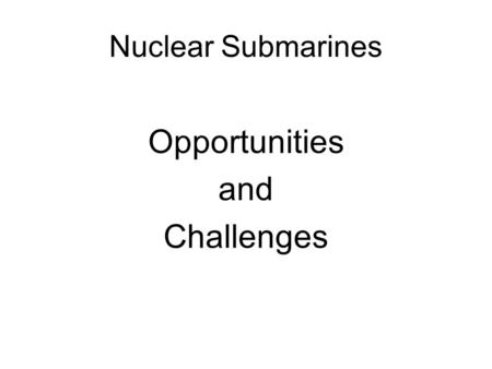 Nuclear Submarines Opportunities and Challenges. Nuclear Submarines The MoD believes that the UK should retain onshore a sovereign capability in the design,