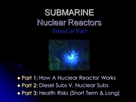 SUBMARINE Nuclear Reactors Friend or Foe?