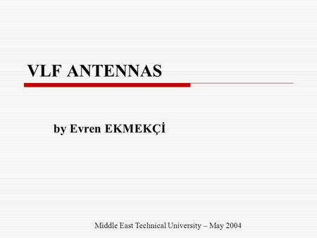 VLF ANTENNAS by Evren EKMEKÇİ Middle East Technical University – May 2004.