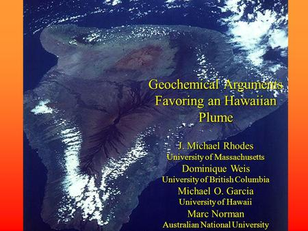 Geochemical Arguments Favoring an Hawaiian Plume J. Michael Rhodes University of Massachusetts Dominique Weis University of British Columbia Michael O.