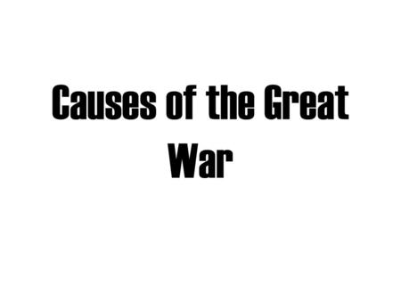 Causes of the Great War 1st World War in history Great War or War to End all War Not called WWI until after WWII Total war Involved 60 nations and 6.