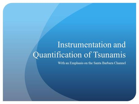 Instrumentation and Quantification of Tsunamis With an Emphasis on the Santa Barbara Channel.