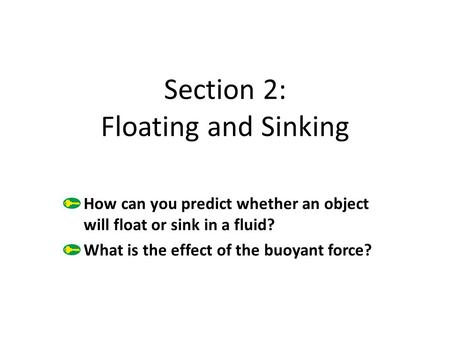 Section 2: Floating and Sinking How can you predict whether an object will float or sink in a fluid? What is the effect of the buoyant force?