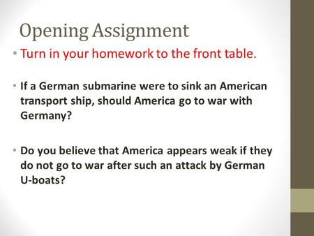 Opening Assignment Turn in your homework to the front table. If a German submarine were to sink an American transport ship, should America go to war with.