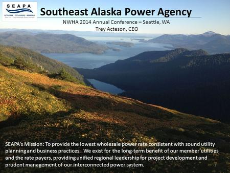 1 Southeast Alaska Power Agency SEAPA's Mission: To provide the lowest wholesale power rate consistent with sound utility planning and business practices.