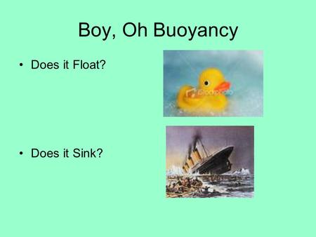 Boy, Oh Buoyancy Does it Float? Does it Sink? What is density? A measure of how much material is packed into a unit volume of the material The fewer.