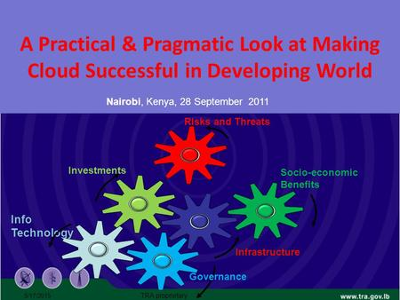 A Practical & Pragmatic Look at Making <strong>Cloud</strong> Successful <strong>in</strong> Developing World Nairobi, Kenya, 28 September 2011 5/17/2015 TRA proprietary Info Technology.